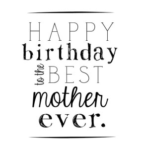 Happy Birthday to the best mother ever Pictures