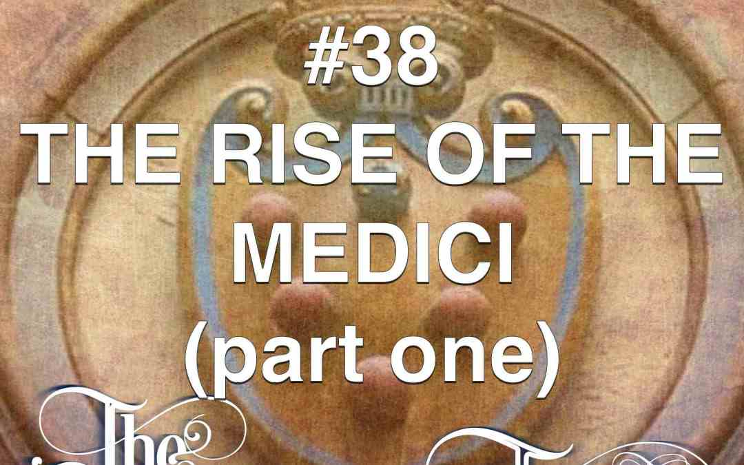 #38 The Rise Of The Medici (part 1)