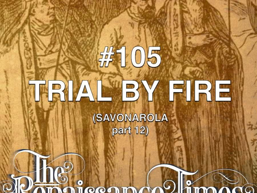 #105 – Savonarola Part 12 – Trial By Fire