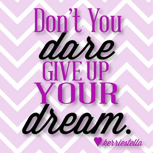 Don't you dare give up your dream.