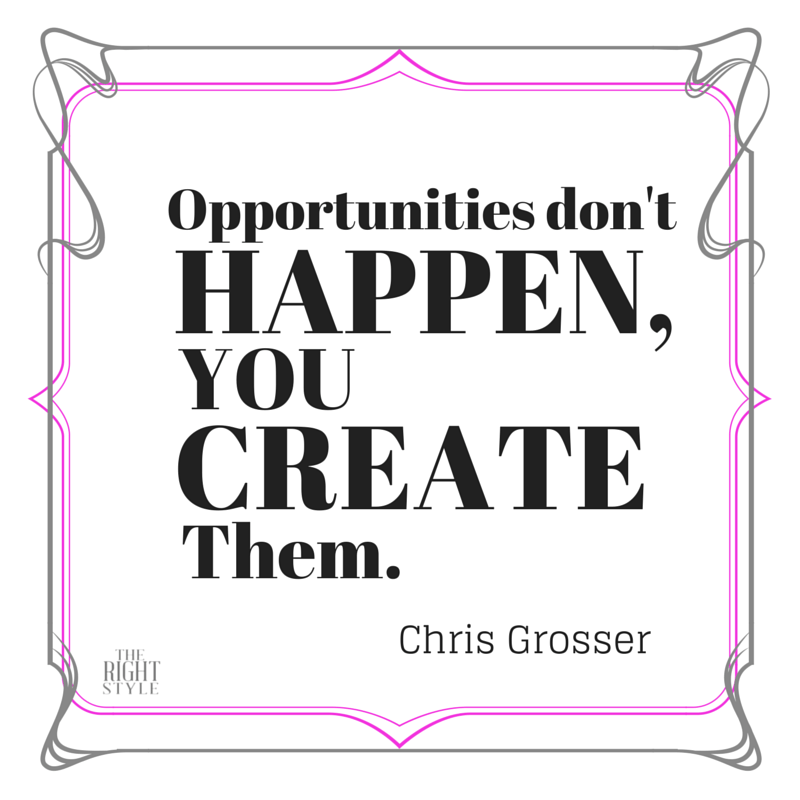 """Opportunities don't happen, you create them."" Chris Grosser"