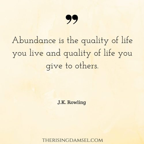 Abundance is the quality of life you live and quality of life you give to others. The Rising Damsel #inspiration #jkrowling #abundance #quality #quotes