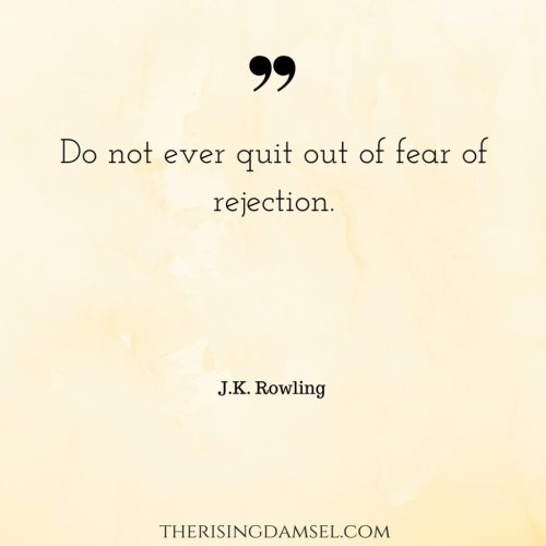 Do not ever quit out of fear of rejection. The Rising Damsel #jkrowling #quotes #fear #determination #success #love