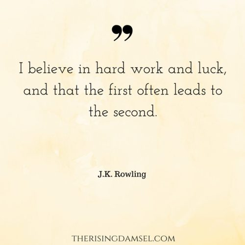 I believe in hard work and luck, and that the first often leads to the second. The Rising Damsel #hardwork #luck #success #jkrowling #quotes