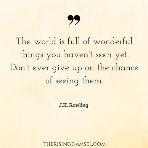 The world is full of wonderful things you haven't seen yet. Don't ever give up on the chance of seeing them. The Rising Damsel. quotes. jkrowling. motivation