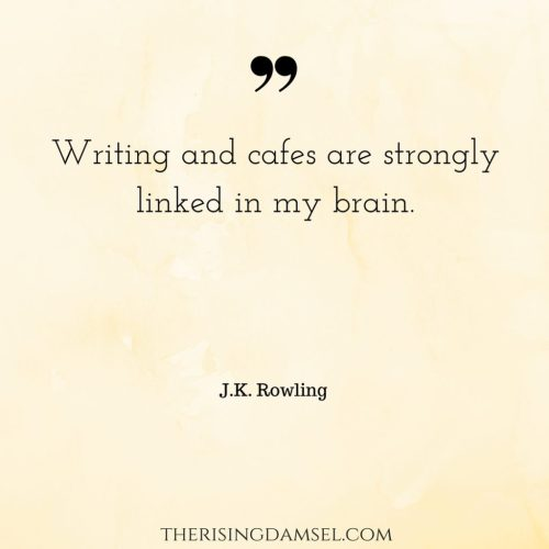Writing and cafes are strongly linked in my brain. Make sure that you are in a comfortable environment for being productive. The Rising Damsel. #quotes #jkrowling