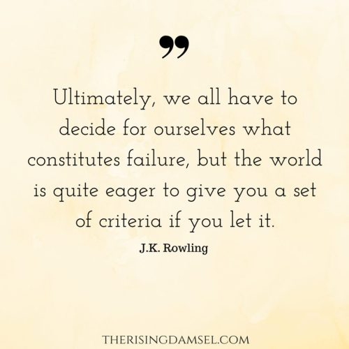 Ultimately, we all have to decide for ourselves what constitutes failure, but the world is quite eager to give you a set of criteria if you let it. The Rising Damsel JK Rowling quotes. destiny, failure. Don't give up.