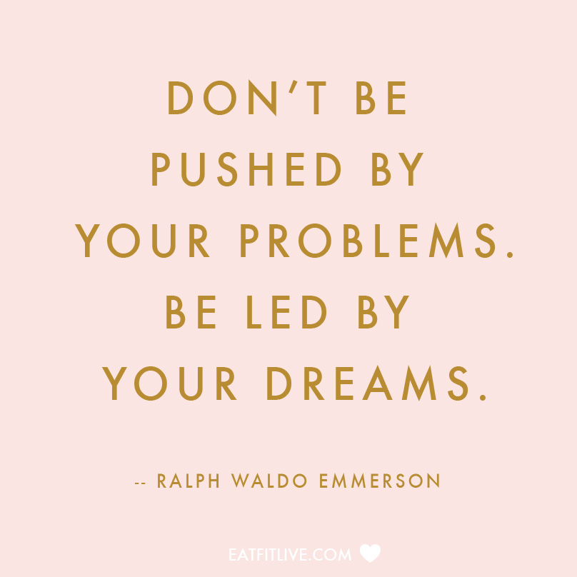 Don't be pushed by your problems. Be led by you dreams -Ralph Waldo Emerson
