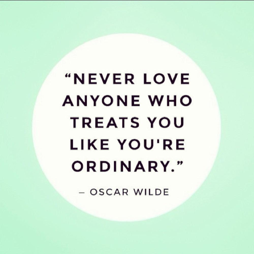 Never Love Anyone Who Treats You Like You're Ordinary - oscar wilde