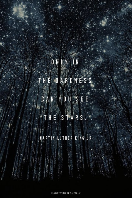 Only in darkness can you see the stars --Martin Luther King, Jr.
