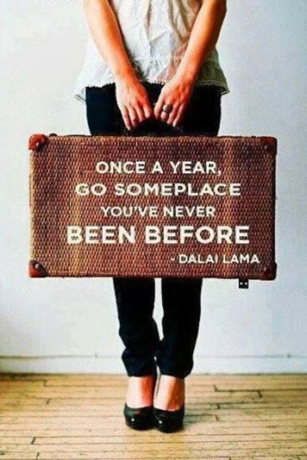 Once a year, go someplace you've never been before -dalai lama