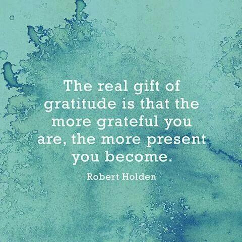 The Real Gift of gratitude is that the more grateful you are, the more present you become - Robert Holden