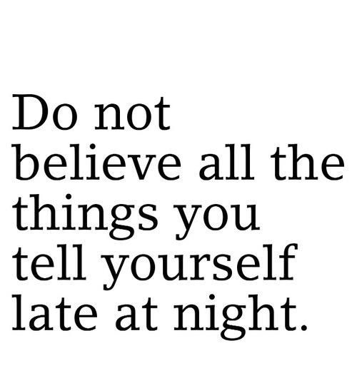 do-not-believe-all-the-things-you-tell-yourself-late-at-night