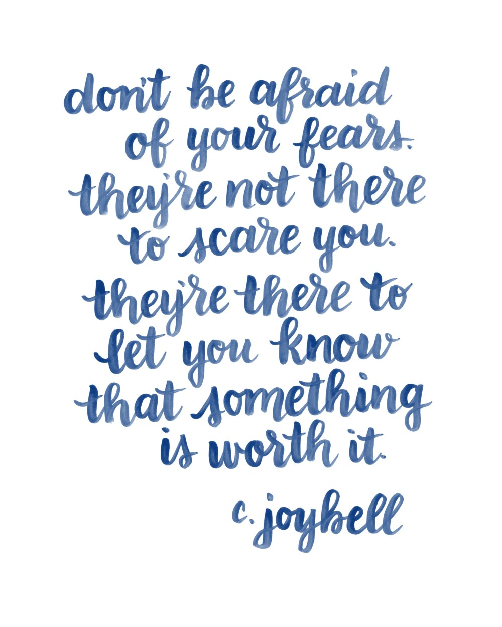 Don't be afraid of your fears. they're not there to scare you. they're there to let you know that something is worth it. c. joybell