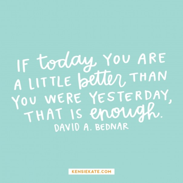 If today you are a little better than you were yesterday, that is enough. - David A. Bednar.