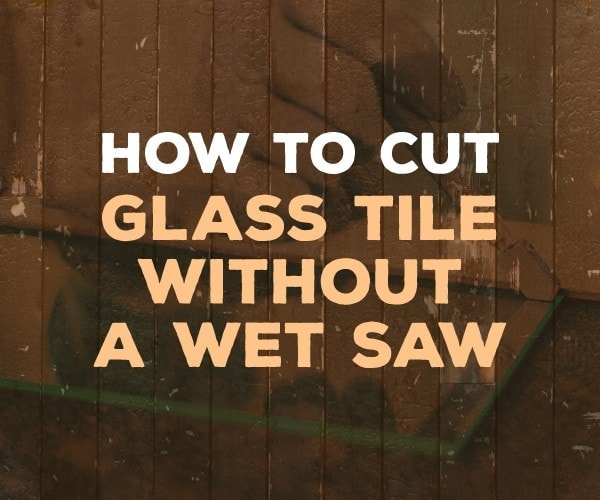 to cut glass tile at home without a wet saw