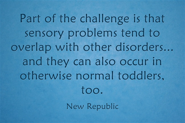 Part of the challenge is that sensory problems tend to overlap with other disorders... and they can also occur in otherwise normal toddlers, too.