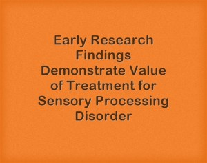 Early Research Findings Demonstrating Value of Treatment for Sensory Processing Disorder