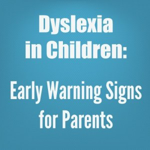 Dyslexia in Children: Early Warning Signs for Parents