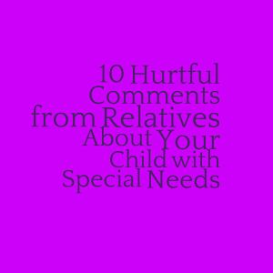 10 Hurtful Comments from Relatives About Your Child with Special Needs