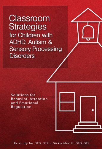 Classroom Strategies for Children with ADHD, Autism & Sensory Processing Disorders: Solutions for Behavior, Attention and Emotional Regulation