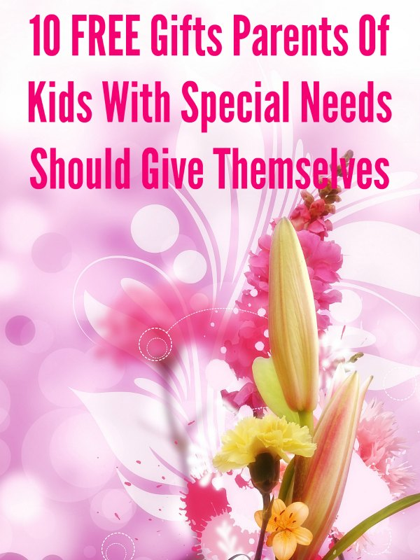10 FREE Gifts Special Needs Parents Should Give Themselves