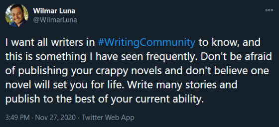 "Screenshot of Wilmar Luna's tweet that says, ""I want all writers in #WritingCommunity to know, and this is something I have seen frequently. Don't be afraid of publishing your crappy novels and don't believe one novel will set you for life. Write many stories and publish to the best of your current ability."