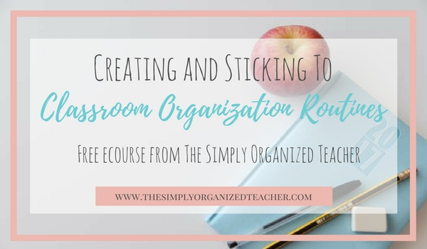 Free classroom organization ecourse on creating and sticking to classroom organization routines