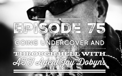 Ep 75: Going Undercover and Through Hell with ATF Agent and Best Selling Author Jay Dobyns