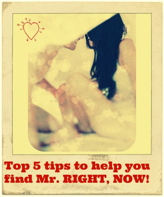 Top 5 tips to help you find Mr. RIGHT, NOW!