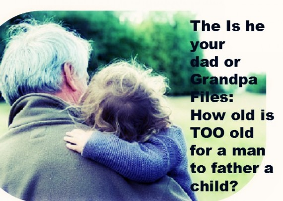 The Is he your  dad or Grandpa Files: How old is TOO old  for a man to father a child?