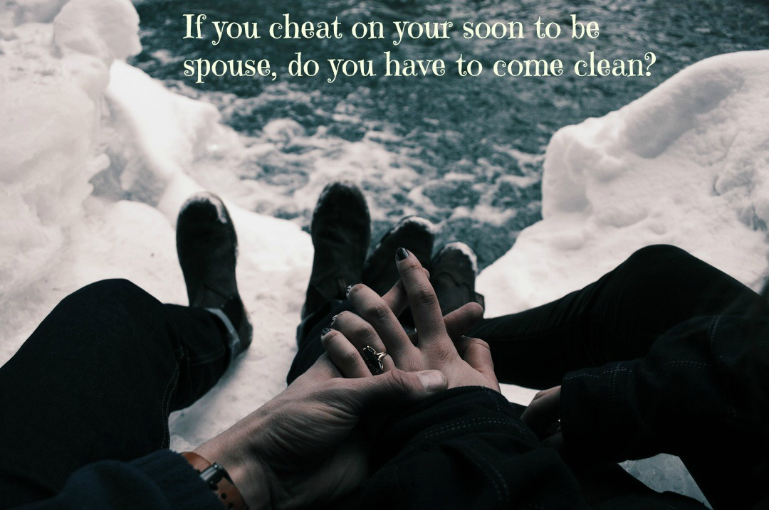 If you cheat on your soon to be spouse, do you have to come clean?