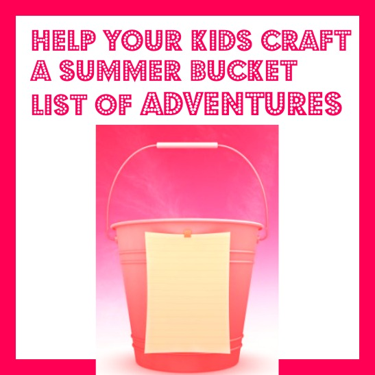Help Your Kids Craft A Summer Bucket List of Adventures