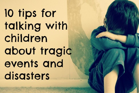 10 tips for talking with children about tragic events and disasters