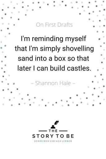 Quote by Shannon Hale: I'm writing a first draft and reminding myself that I'm simply shoveling sand into a box so that later I can build castles.