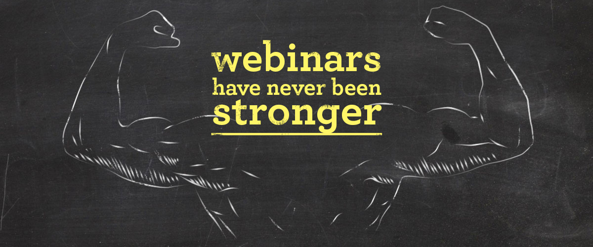 Webinars Have Never Been Stronger