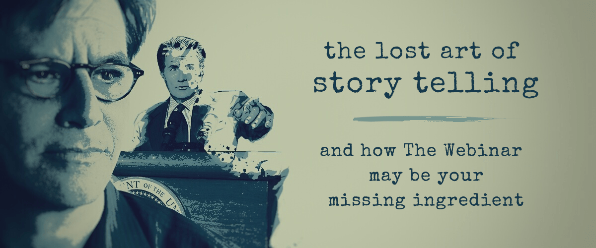 The Lost Art of Story Telling and How The Webinar May Be Your Missing Ingredient