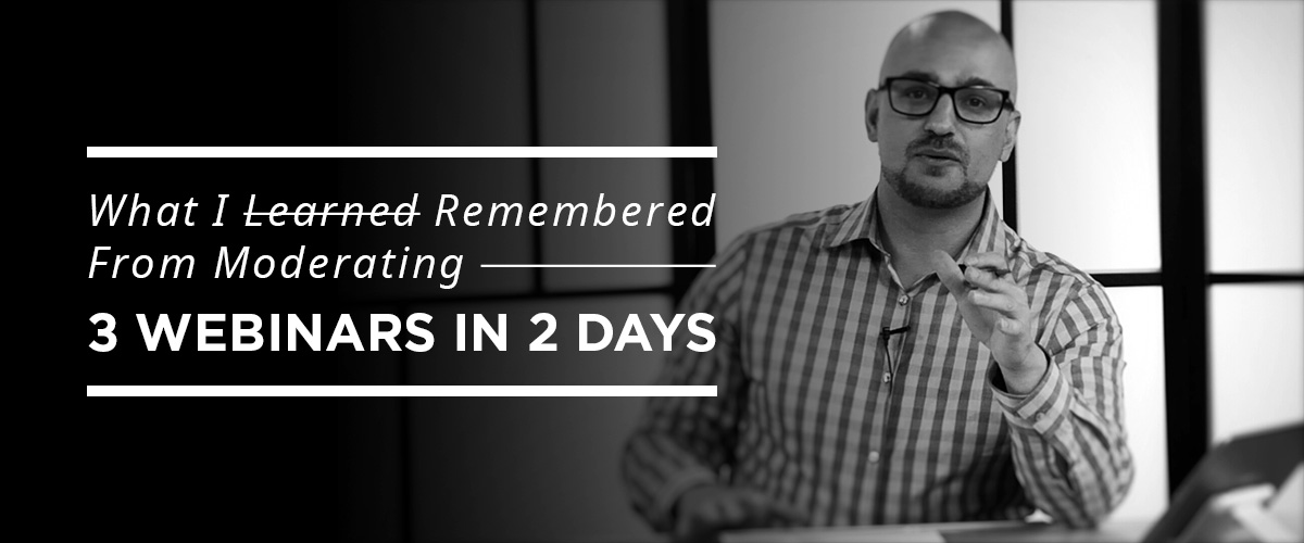 What I Learned Remembered From Moderating 3 Webinars in 2 Days