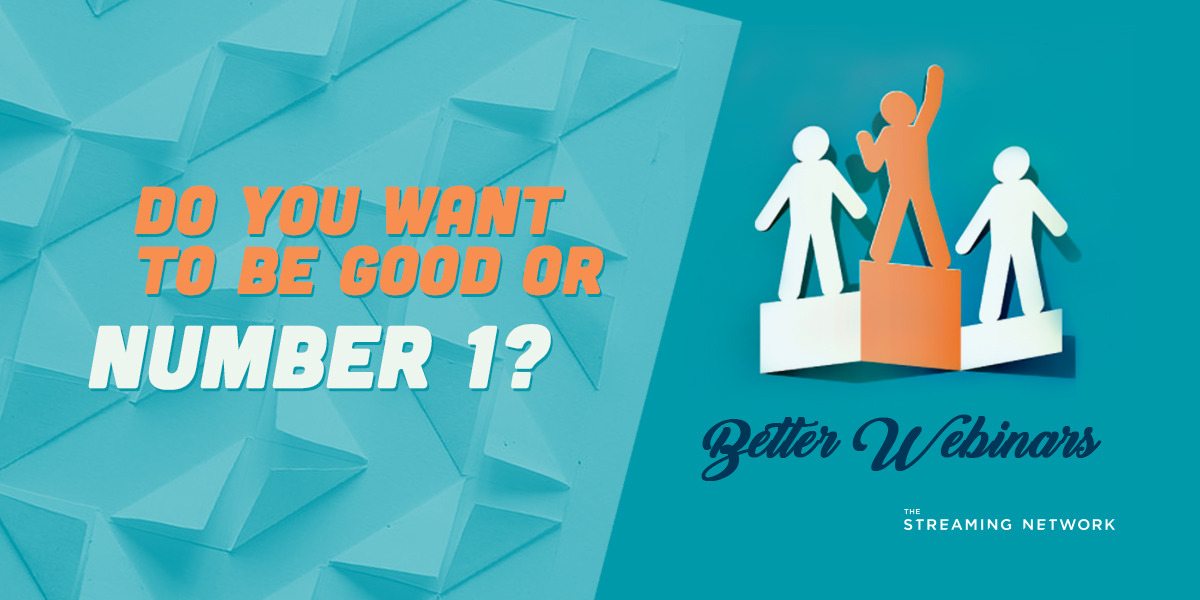 Do You Want to be Good, or Number 1? – Better Webinars
