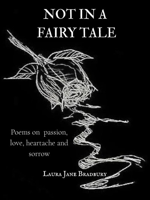 A love poetry collection. Not in a Fairy Tale: Poems on passion, love, heartache and sorrow by Laura Jane Bradbury
