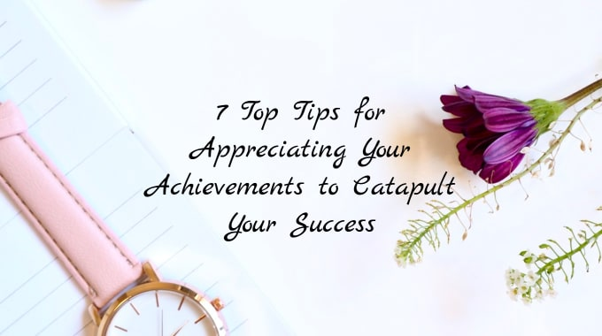 7 Top Tips for Appreciating Your Achievements to Catapult Your Success