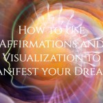 How to Use Affirmations and Visualization to Manifest your Dreams