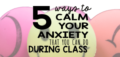 5 Ways to Calm Your Anxiety That You Can Do During Class