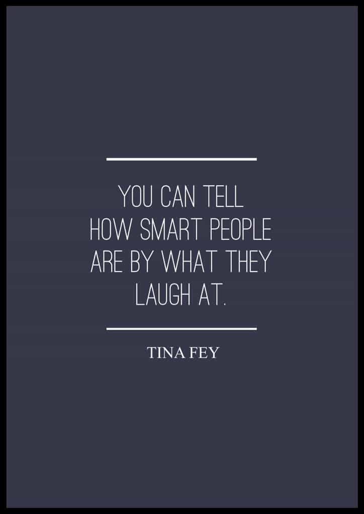 """Tina Fey quotes. """"You can tell how smart people are by what they laugh at."""" Tina Fey"""