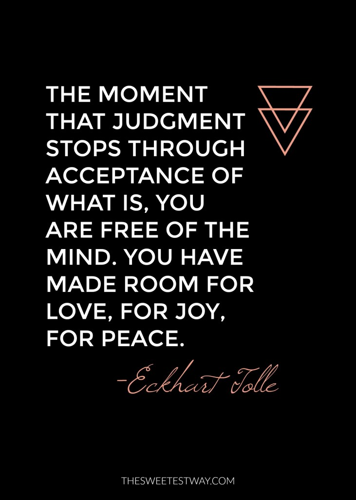 Eckhart Tolle Quote: The moment that judgment stops through acceptance of what is, you are free of the mind. You have made room for love, for joy, for peace.