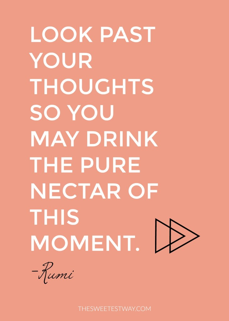 Rumi Quote: Look past your thoughts so you may drink the pure nectar of this moment.
