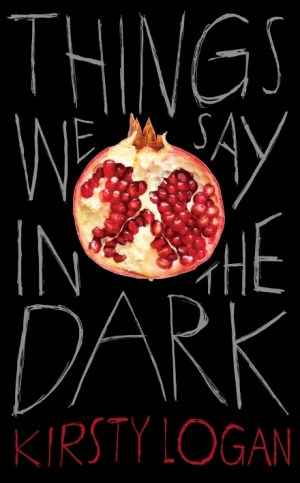 Things We Say in the Dark by Kirsty Logan