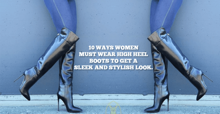 10 Ways Women Must Wear High Heel Boots To Get A Sleek And Stylish Look