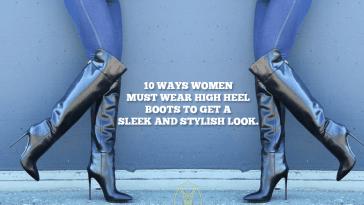 10 Ways Women Must Wear High Heel Boots To Get A Sleek And Stylish Look