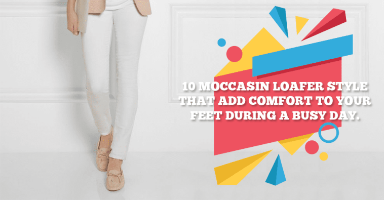 10 Moccasin Loafer Style That Add Comfort To Your Feet During A Busy Day.
